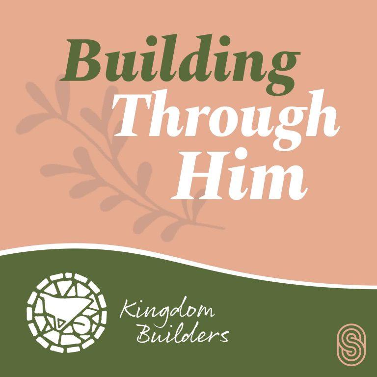 Building Through Him - Kingdom Builders