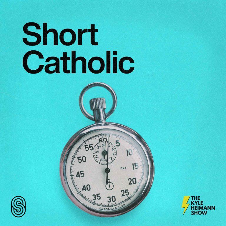 Short Catholic - Quick Inspiration - The Kyle Heimann Show